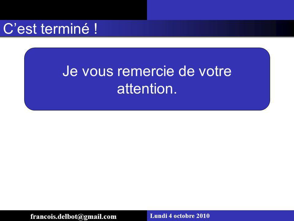 Lundi 4 octobre 2010 Je vous remercie de votre attention. Cest terminé ! francois.delbot@gmail.com