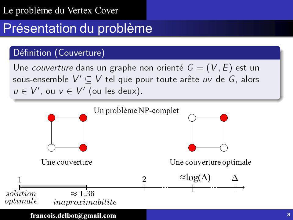 Présentation du problème Une couvertureUne couverture optimale Un problème NP-complet Le problème du Vertex Cover francois.delbot@gmail.com 3 log( )