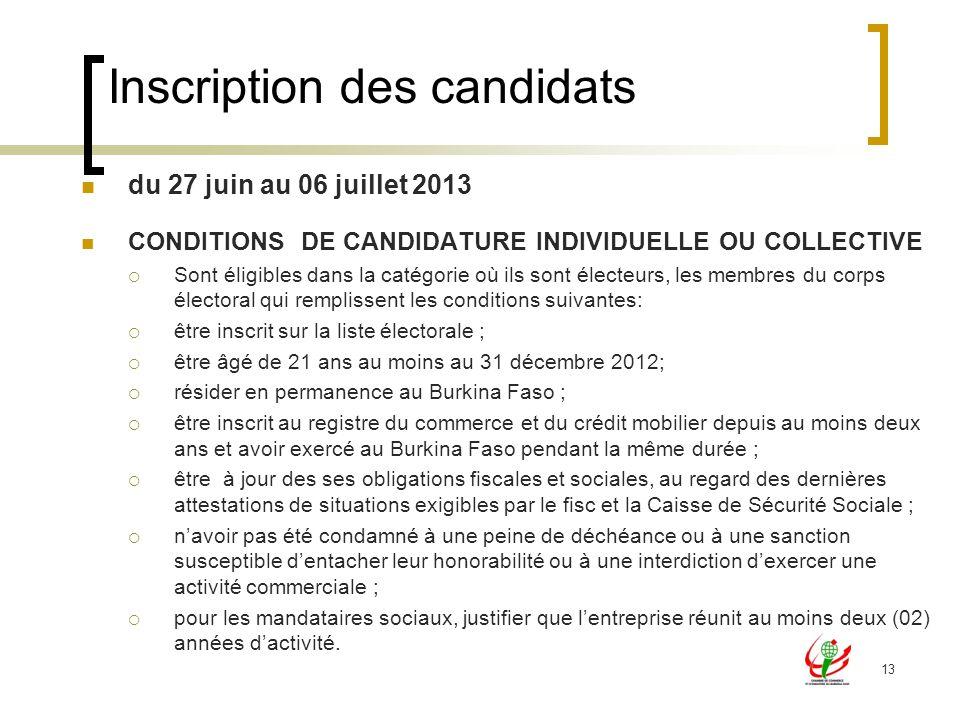 13 du 27 juin au 06 juillet 2013 CONDITIONS DE CANDIDATURE INDIVIDUELLE OU COLLECTIVE Sont éligibles dans la catégorie où ils sont électeurs, les membres du corps électoral qui remplissent les conditions suivantes: être inscrit sur la liste électorale ; être âgé de 21 ans au moins au 31 décembre 2012; résider en permanence au Burkina Faso ; être inscrit au registre du commerce et du crédit mobilier depuis au moins deux ans et avoir exercé au Burkina Faso pendant la même durée ; être à jour des ses obligations fiscales et sociales, au regard des dernières attestations de situations exigibles par le fisc et la Caisse de Sécurité Sociale ; navoir pas été condamné à une peine de déchéance ou à une sanction susceptible dentacher leur honorabilité ou à une interdiction dexercer une activité commerciale ; pour les mandataires sociaux, justifier que lentreprise réunit au moins deux (02) années dactivité.