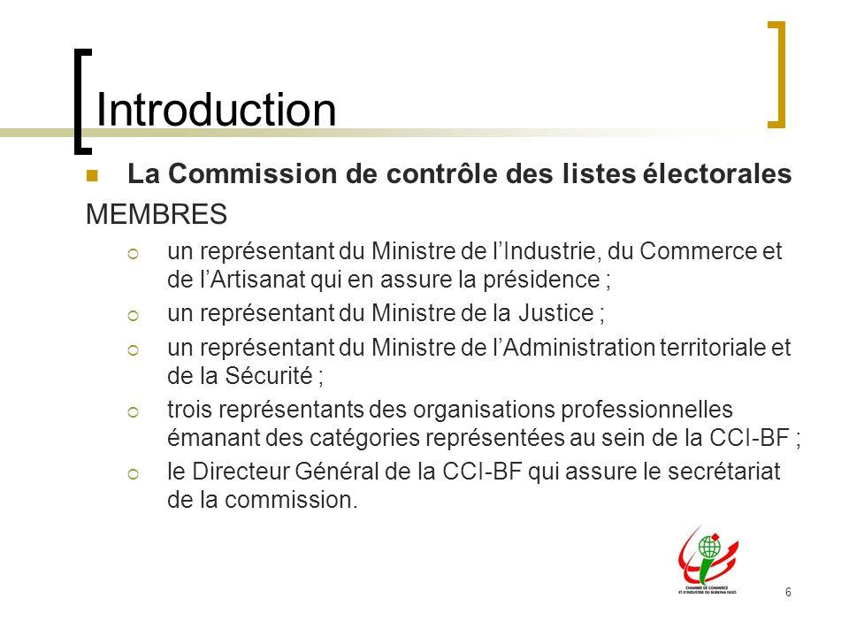 6 Introduction La Commission de contrôle des listes électorales MEMBRES un représentant du Ministre de lIndustrie, du Commerce et de lArtisanat qui en assure la présidence ; un représentant du Ministre de la Justice ; un représentant du Ministre de lAdministration territoriale et de la Sécurité ; trois représentants des organisations professionnelles émanant des catégories représentées au sein de la CCI-BF ; le Directeur Général de la CCI-BF qui assure le secrétariat de la commission.