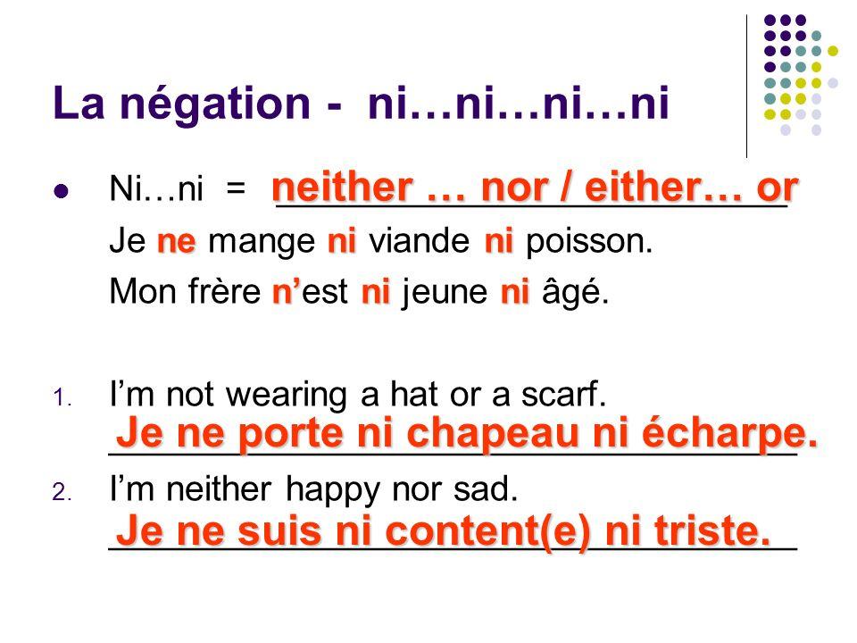 La négation - ni…ni…ni…ni Ni…ni = __________________________ nenini Je ne mange ni viande ni poisson. nnini Mon frère nest ni jeune ni âgé. 1. Im not