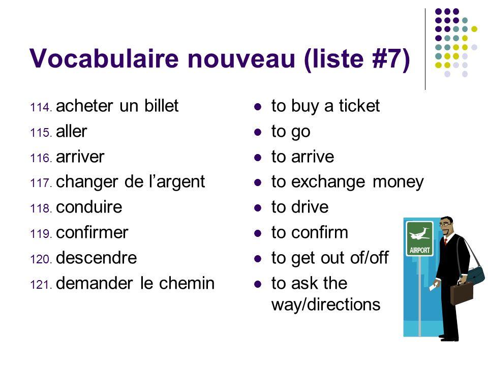 Vocabulaire nouveau (liste #7) 114. acheter un billet 115. aller 116. arriver 117. changer de largent 118. conduire 119. confirmer 120. descendre 121.