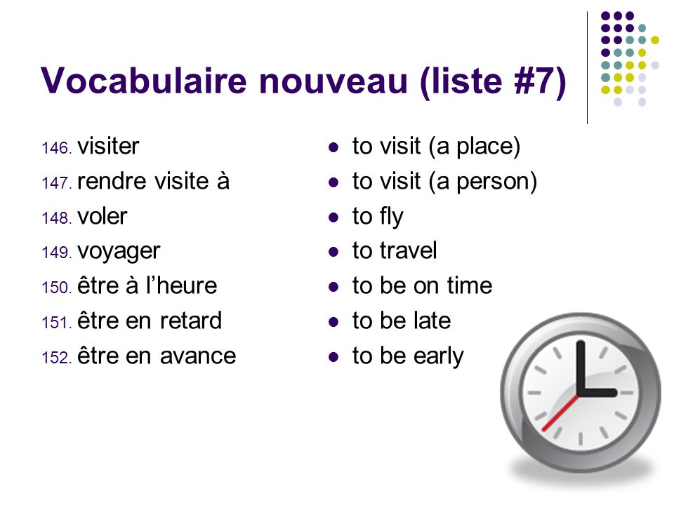 Vocabulaire nouveau (liste #7) 146. visiter 147. rendre visite à 148. voler 149. voyager 150. être à lheure 151. être en retard 152. être en avance to