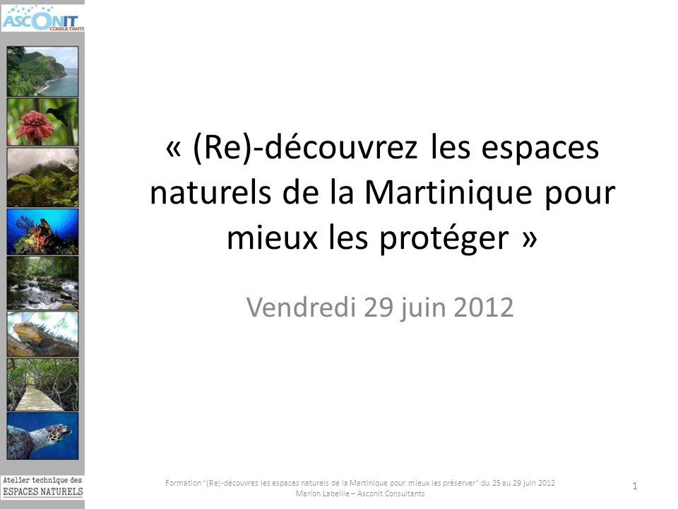 « (Re)-découvrez les espaces naturels de la Martinique pour mieux les protéger » Vendredi 29 juin 2012 Formation (Re)-découvrez les espaces naturels de la Martinique pour mieux les préserver du 25 au 29 juin 2012 Marion Labeille – Asconit Consultants 1