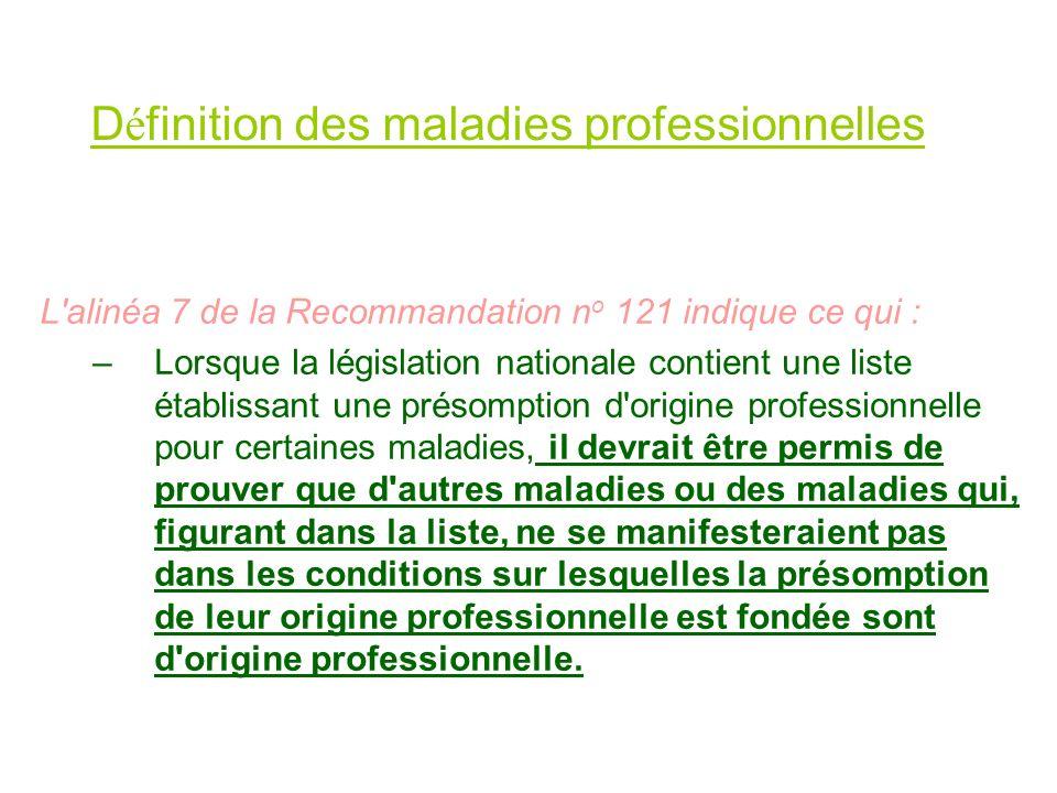D é finition des maladies professionnelles L'alinéa 7 de la Recommandation n o 121 indique ce qui : –Lorsque la législation nationale contient une lis