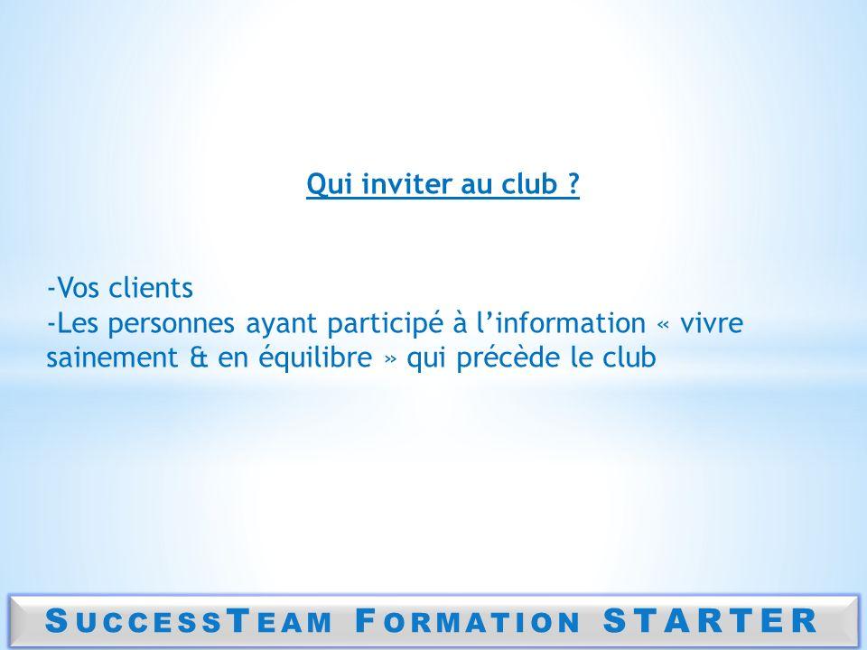 S UCCESS T EAM F ORMATION STARTER Qui inviter au club ? -Vos clients -Les personnes ayant participé à linformation « vivre sainement & en équilibre »