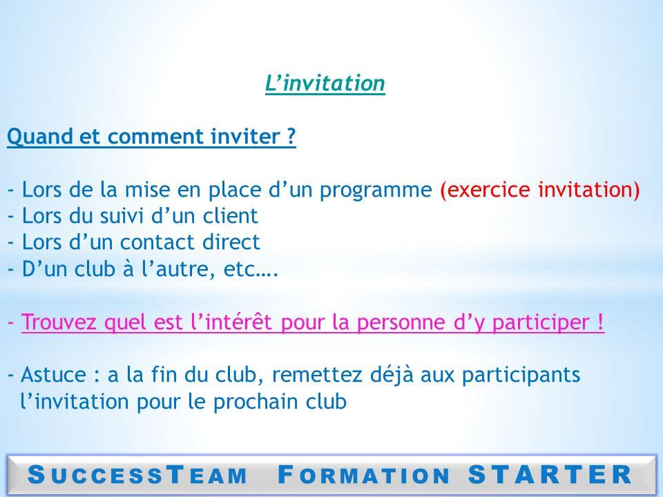 S UCCESS T EAM F ORMATION STARTER Linvitation Quand et comment inviter ? - Lors de la mise en place dun programme (exercice invitation) - Lors du suiv
