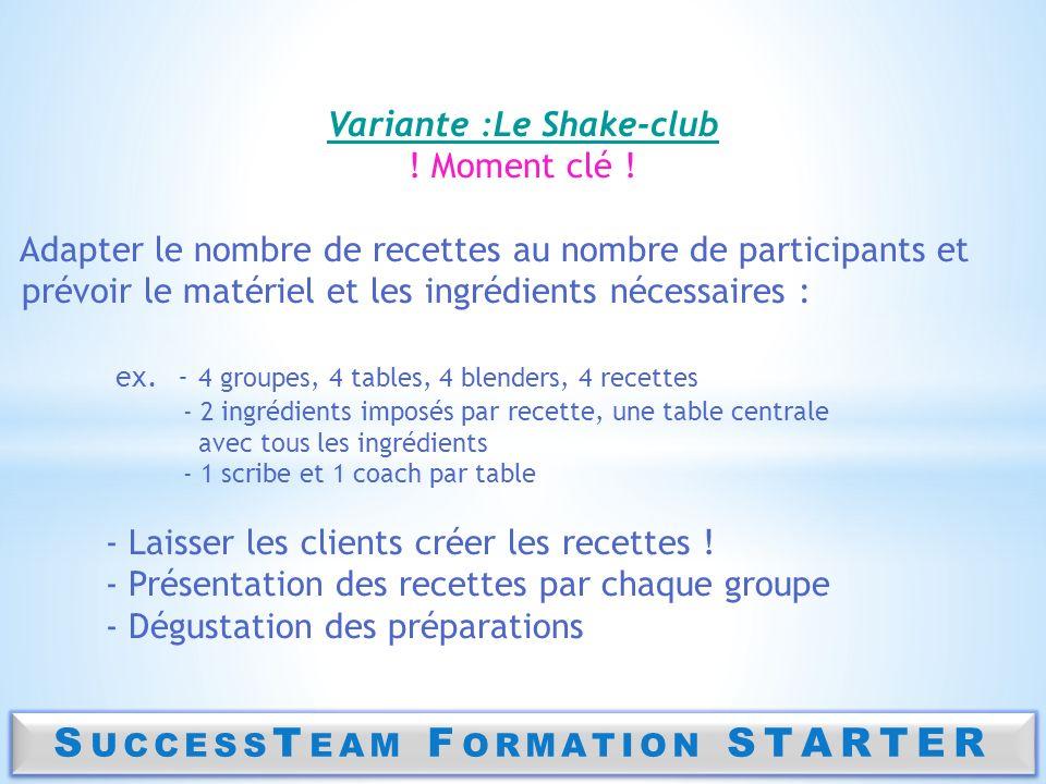 S UCCESS T EAM F ORMATION STARTER Variante :Le Shake-club ! Moment clé ! Adapter le nombre de recettes au nombre de participants et prévoir le matérie