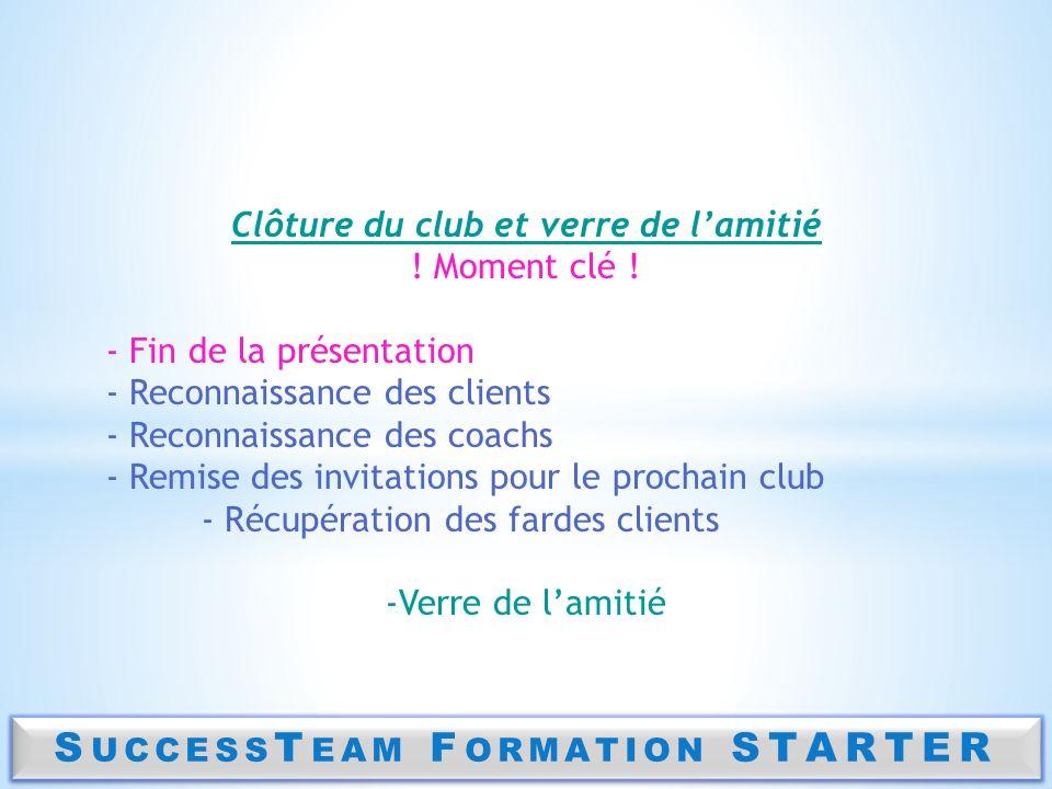 S UCCESS T EAM F ORMATION STARTER Clôture du club et verre de lamitié ! Moment clé ! - Fin de la présentation - Reconnaissance des clients - Reconnais