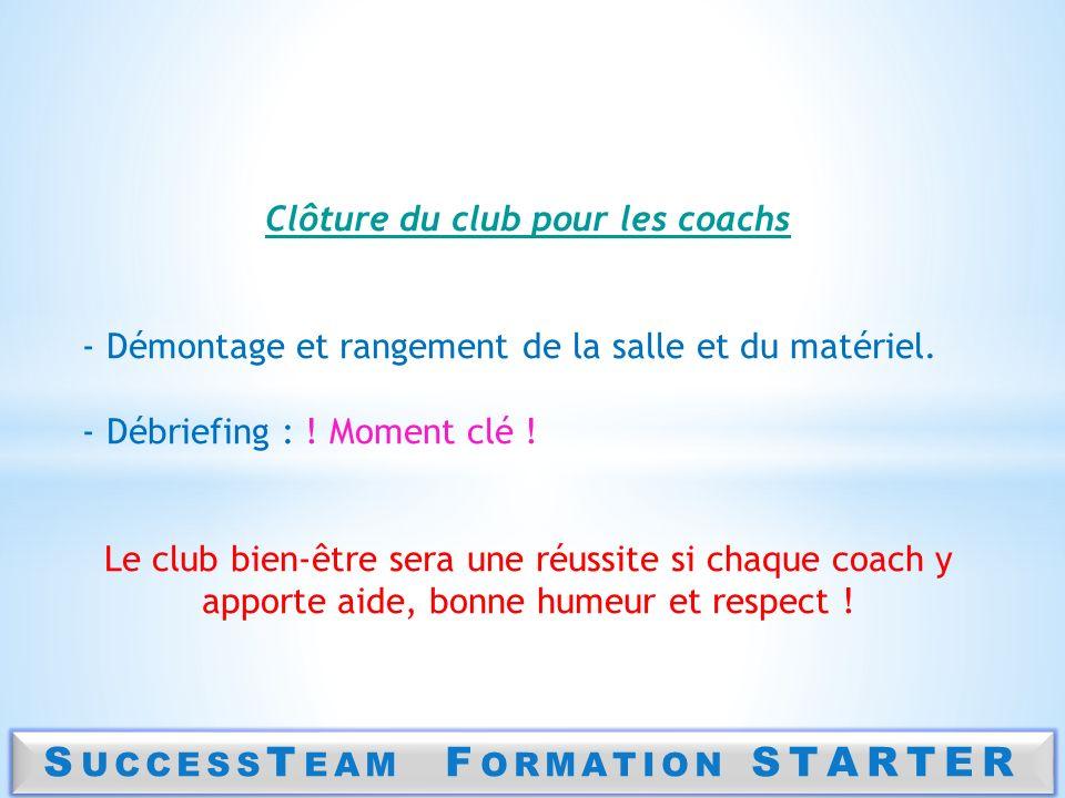 S UCCESS T EAM F ORMATION STARTER Clôture du club pour les coachs - Démontage et rangement de la salle et du matériel. - Débriefing : ! Moment clé ! L