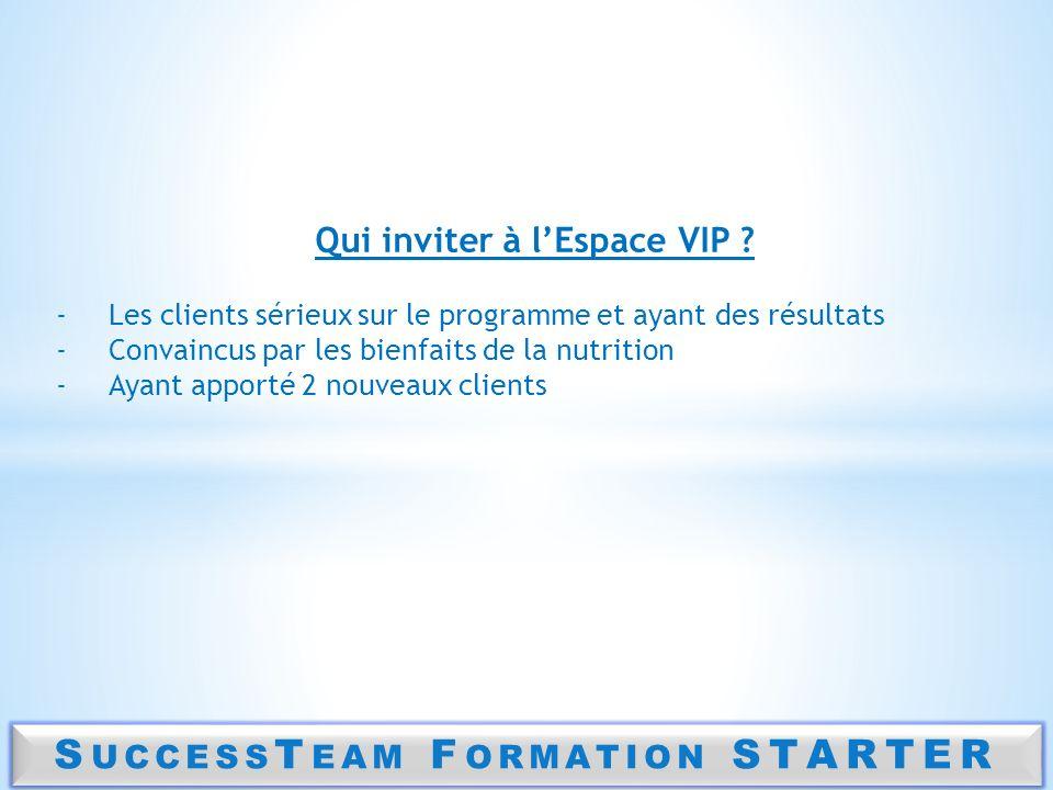 S UCCESS T EAM F ORMATION STARTER Qui inviter à lEspace VIP ? -Les clients sérieux sur le programme et ayant des résultats -Convaincus par les bienfai