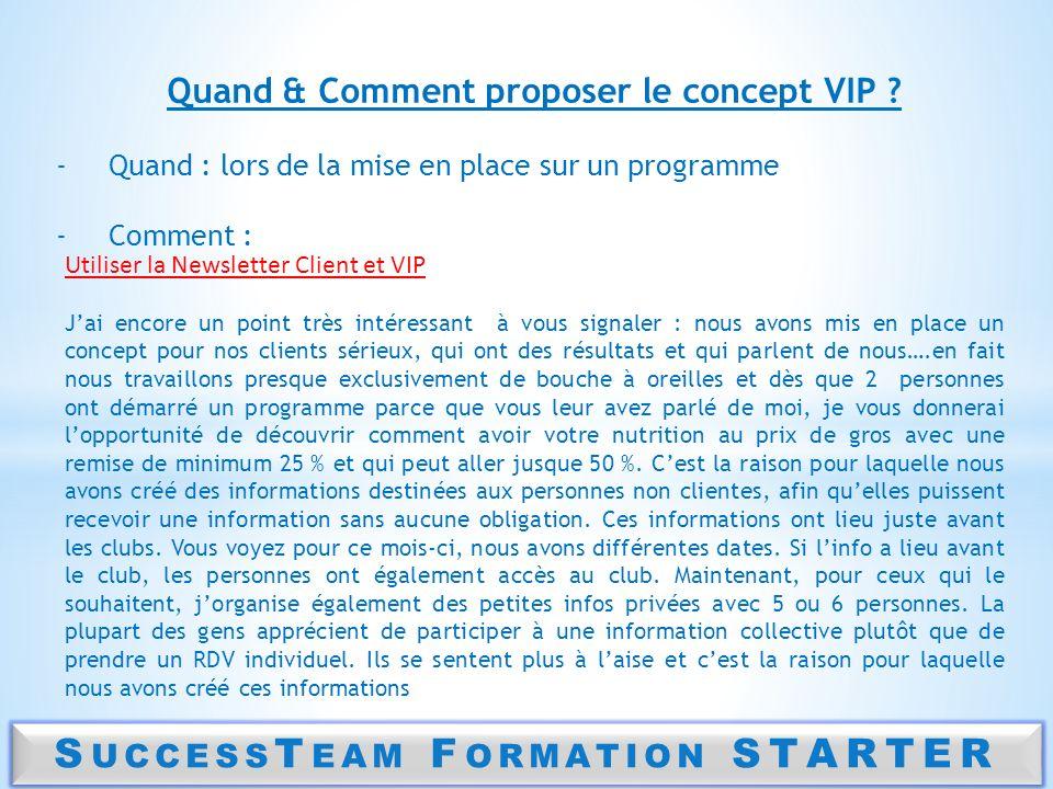 S UCCESS T EAM F ORMATION STARTER Quand & Comment proposer le concept VIP ? -Quand : lors de la mise en place sur un programme -Comment : Utiliser la