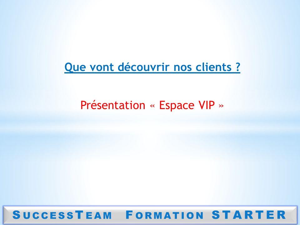 S UCCESS T EAM F ORMATION STARTER Que vont découvrir nos clients ? Présentation « Espace VIP »