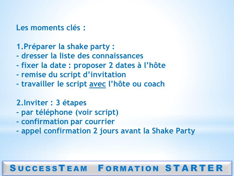S UCCESS T EAM F ORMATION STARTER Les moments clés : 1.Préparer la shake party : - dresser la liste des connaissances - fixer la date : proposer 2 dat