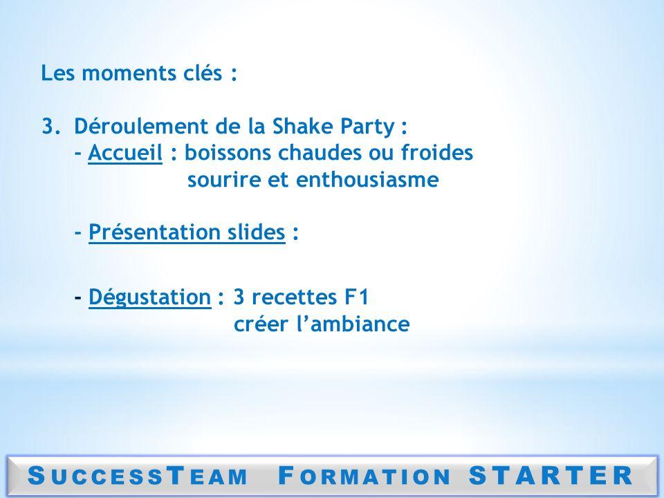 S UCCESS T EAM F ORMATION STARTER Les moments clés : 3.Déroulement de la Shake Party : - Accueil : boissons chaudes ou froides sourire et enthousiasme