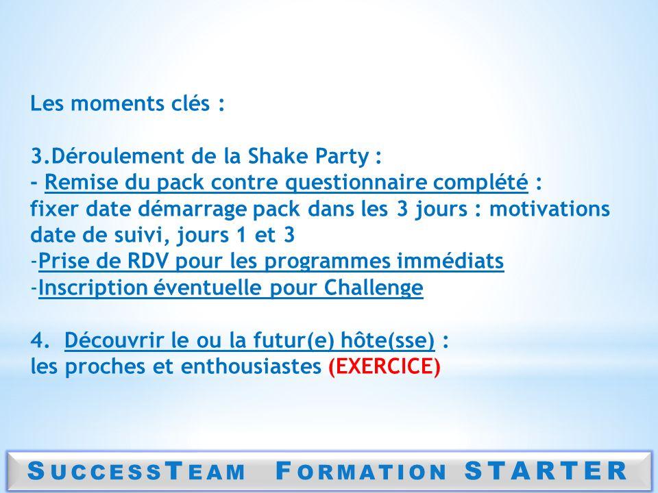 S UCCESS T EAM F ORMATION STARTER Les moments clés : 3.Déroulement de la Shake Party : - Remise du pack contre questionnaire complété : fixer date dém