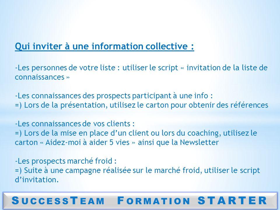 S UCCESS T EAM F ORMATION STARTER Qui inviter à une information collective : -Les personnes de votre liste : utiliser le script « invitation de la lis
