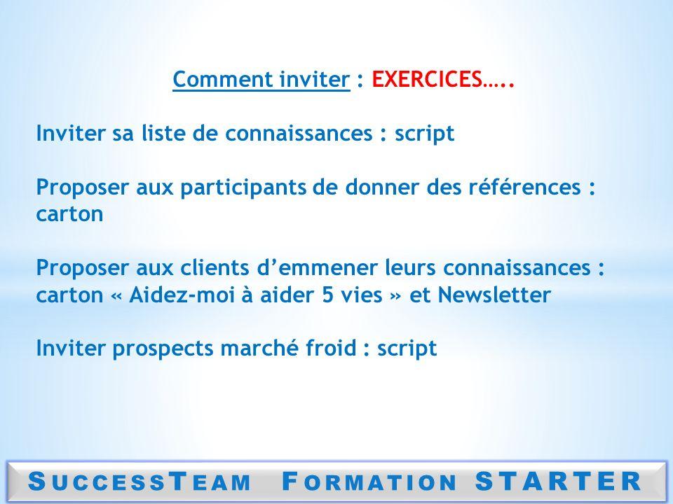 S UCCESS T EAM F ORMATION STARTER Comment inviter : EXERCICES….. Inviter sa liste de connaissances : script Proposer aux participants de donner des ré