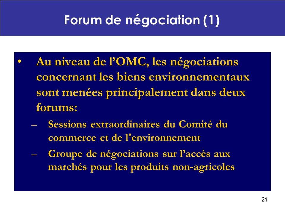 21 Au niveau de lOMC, les négociations concernant les biens environnementaux sont menées principalement dans deux forums: –Sessions extraordinaires du Comité du commerce et de l environnement –Groupe de négociations sur laccès aux marchés pour les produits non-agricoles Forum de négociation (1)