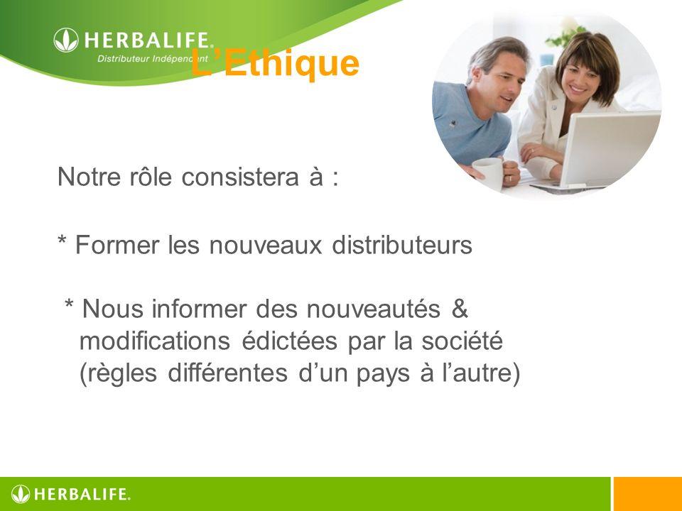 LEthique Notre rôle consistera à : * Former les nouveaux distributeurs * Nous informer des nouveautés & modifications édictées par la société (règles