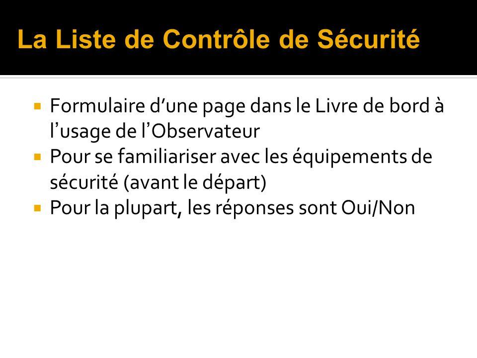 Formulaire dune page dans le Livre de bord à l usage de l Observateur Pour se familiariser avec les équipements de sécurité (avant le départ) Pour la plupart, les réponses sont Oui/Non La Liste de Contrôle de Sécurité