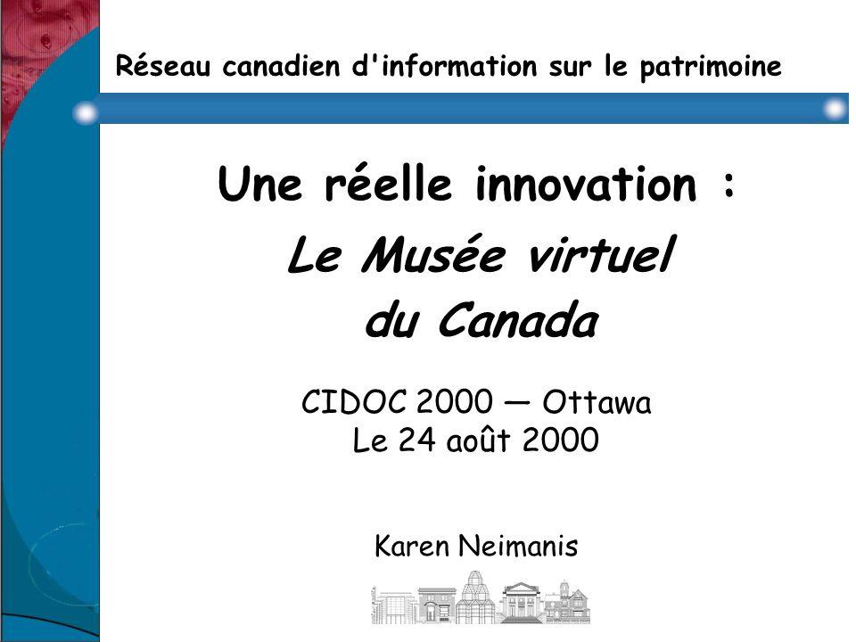 Réseau canadien d information sur le patrimoine Une réelle innovation : Le Musée virtuel du Canada CIDOC 2000 Ottawa Le 24 août 2000 Karen Neimanis