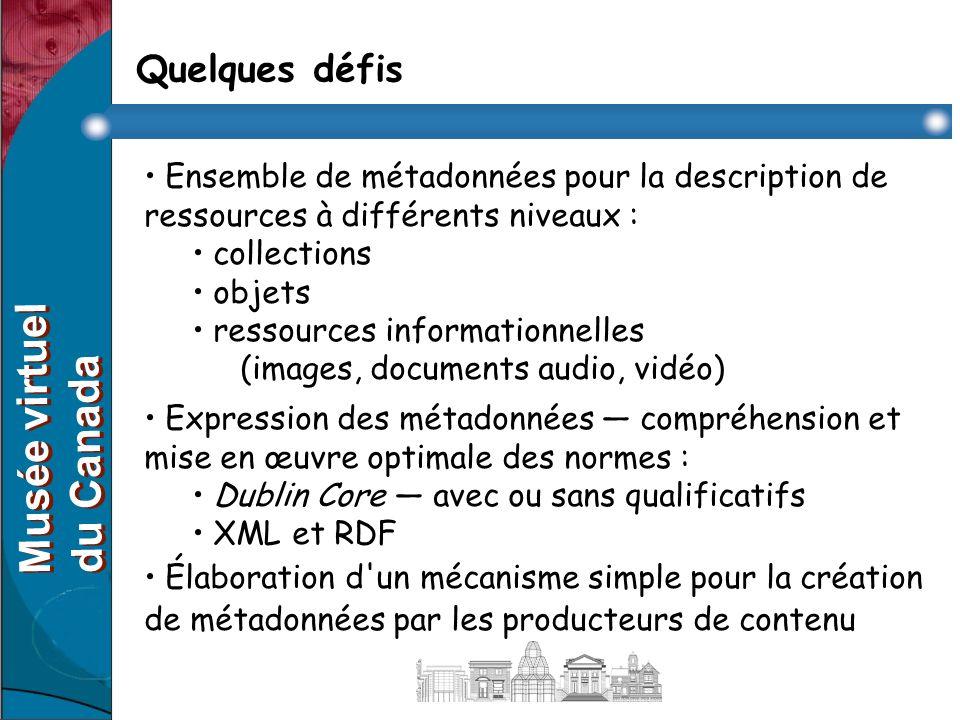 Quelques défis Ensemble de métadonnées pour la description de ressources à différents niveaux : collections objets ressources informationnelles (images, documents audio, vidéo) Expression des métadonnées compréhension et mise en œuvre optimale des normes : Dublin Core avec ou sans qualificatifs XML et RDF Élaboration d un mécanisme simple pour la création de métadonnées par les producteurs de contenu Musée virtuel du Canada Musée virtuel du Canada