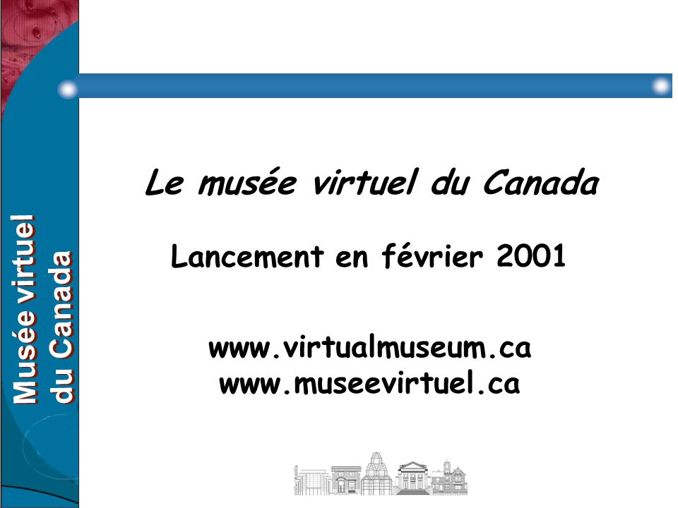 Le musée virtuel du Canada Lancement en février 2001 www.virtualmuseum.ca www.museevirtuel.ca Musée virtuel du Canada Musée virtuel du Canada