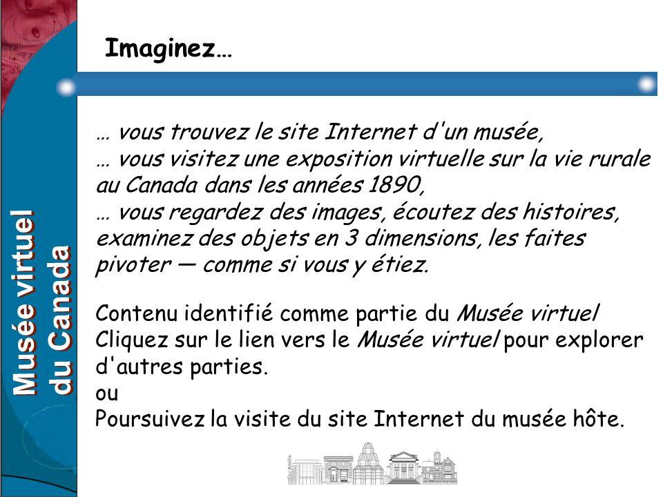 Imaginez… … vous trouvez le site Internet d un musée, … vous visitez une exposition virtuelle sur la vie rurale au Canada dans les années 1890, … vous regardez des images, écoutez des histoires, examinez des objets en 3 dimensions, les faites pivoter comme si vous y étiez.