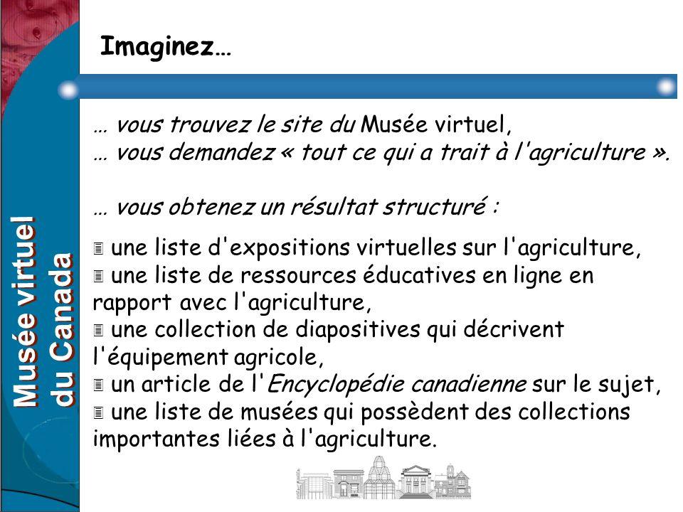 Imaginez… … vous trouvez le site du Musée virtuel, … vous décidez de parcourir une liste thématique d expositions virtuelles, … vous choisissez « le Canada au 19 e siècle ».
