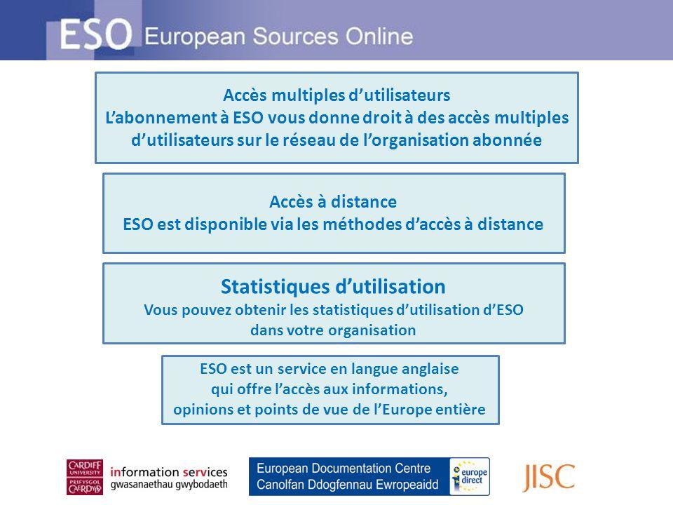 Accès à distance ESO est disponible via les méthodes daccès à distance Accès multiples dutilisateurs Labonnement à ESO vous donne droit à des accès multiples dutilisateurs sur le réseau de lorganisation abonnée Statistiques dutilisation Vous pouvez obtenir les statistiques dutilisation dESO dans votre organisation ESO est un service en langue anglaise qui offre laccès aux informations, opinions et points de vue de lEurope entière