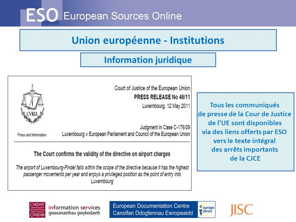 Union européenne - Institutions Information juridique Tous les communiqués de presse de la Cour de Justice de lUE sont disponibles via des liens offerts par ESO vers le texte intégral des arrêts importants de la CJCE