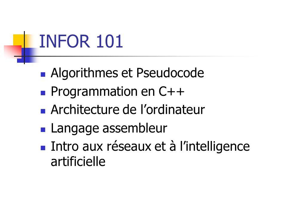 INFOR 101 Algorithmes et Pseudocode Programmation en C++ Architecture de lordinateur Langage assembleur Intro aux réseaux et à lintelligence artificielle