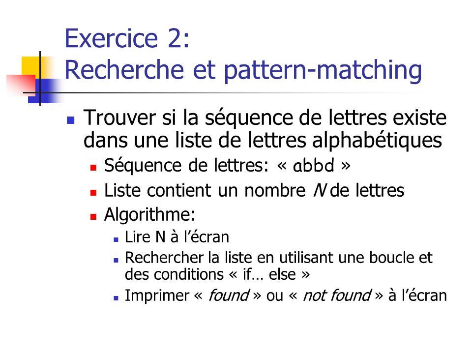 Exercice 2: Recherche et pattern-matching Trouver si la séquence de lettres existe dans une liste de lettres alphabétiques Séquence de lettres: « abbd » Liste contient un nombre N de lettres Algorithme: Lire N à lécran Rechercher la liste en utilisant une boucle et des conditions « if… else » Imprimer « found » ou « not found » à lécran
