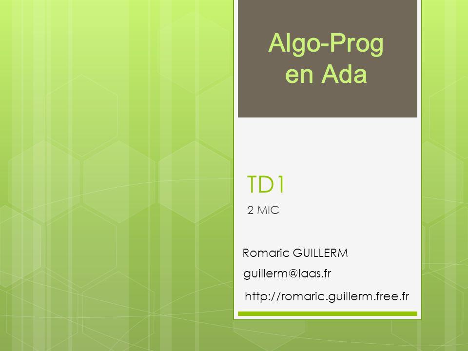 TD1 2 MIC guillerm@laas.fr Romaric GUILLERM Algo-Prog en Ada http://romaric.guillerm.free.fr