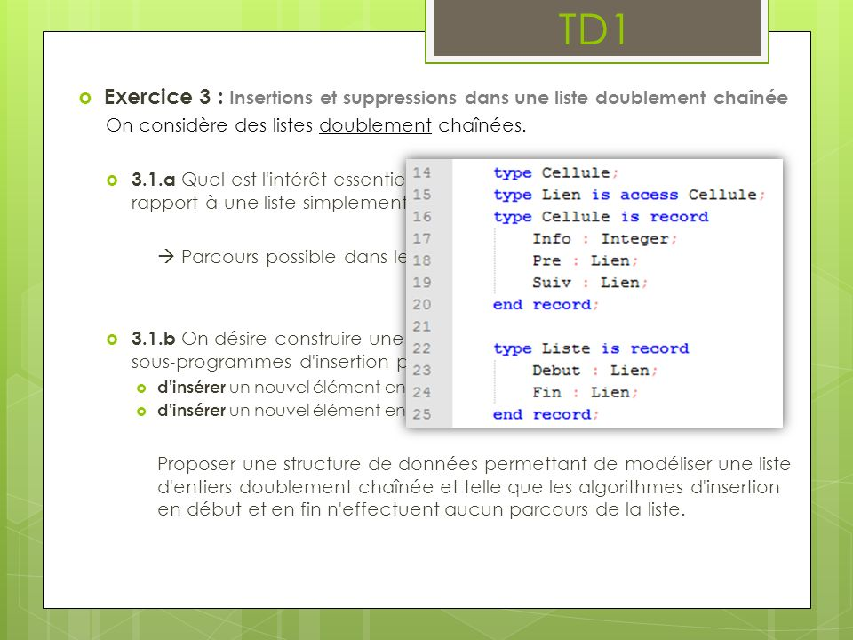 TD1 Exercice 3 : Insertions et suppressions dans une liste doublement chaînée On considère des listes doublement chaînées. 3.1.a Quel est l'intérêt es