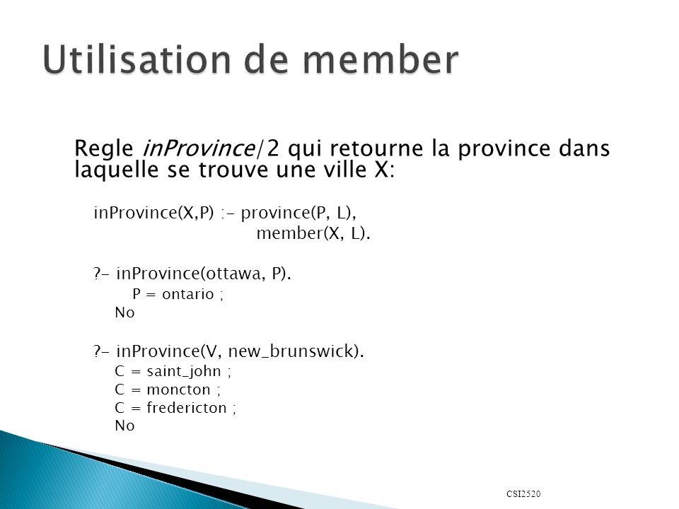 CSI2520 Regle inProvince/2 qui retourne la province dans laquelle se trouve une ville X: inProvince(X,P) :- province(P, L), member(X, L). ?- inProvinc