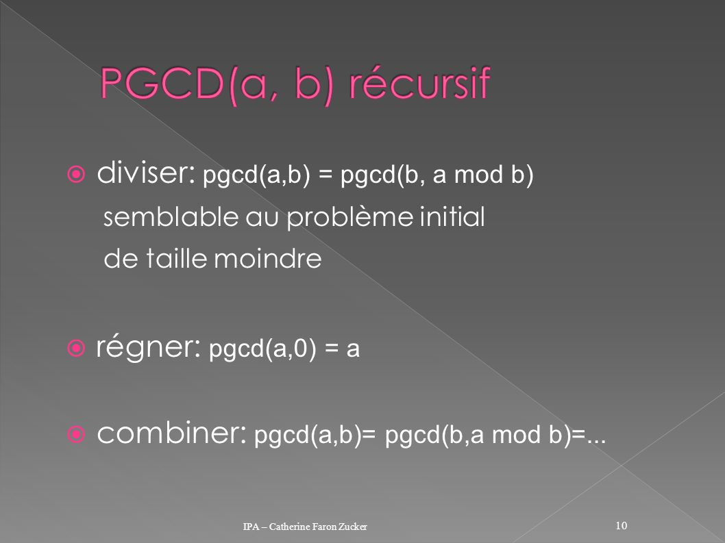 diviser: pgcd(a,b) = pgcd(b, a mod b) semblable au problème initial de taille moindre régner: pgcd(a,0) = a combiner: pgcd(a,b)= pgcd(b,a mod b)=... I