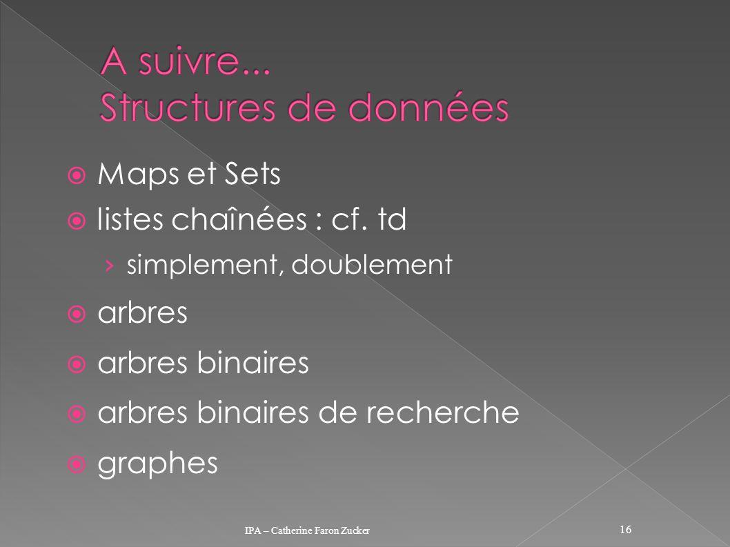 Maps et Sets listes chaînées : cf. td simplement, doublement arbres arbres binaires arbres binaires de recherche graphes IPA – Catherine Faron Zucker