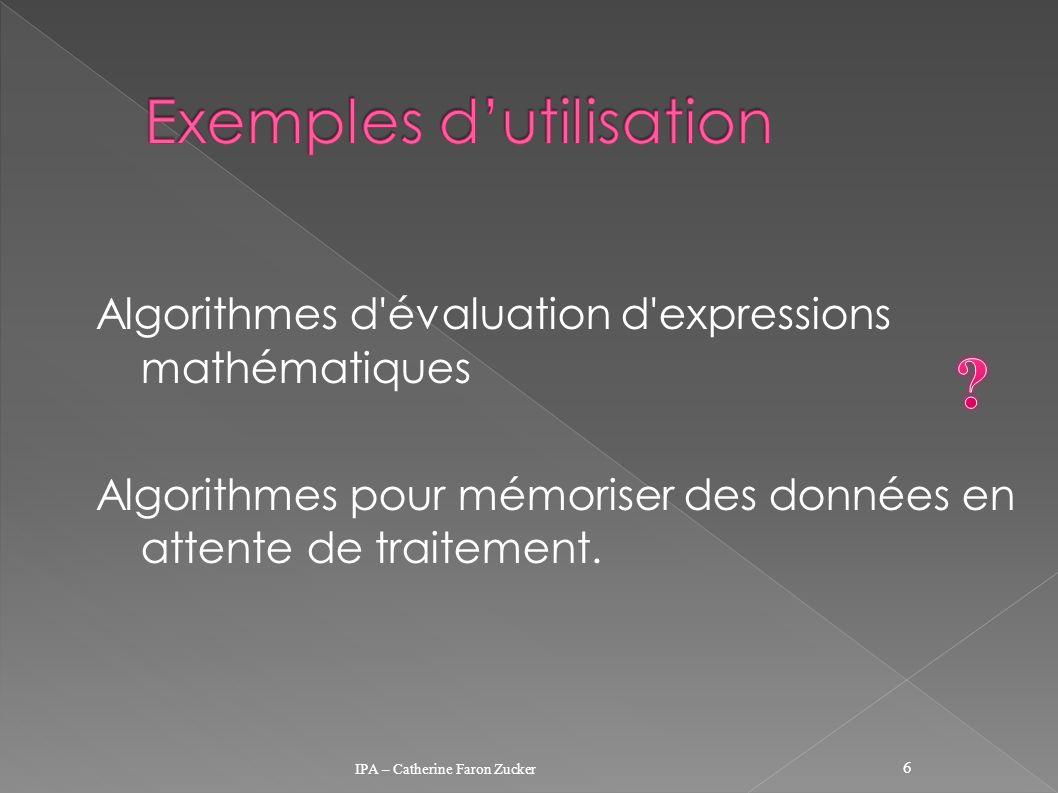 Algorithmes d'évaluation d'expressions mathématiques Algorithmes pour mémoriser des données en attente de traitement. IPA – Catherine Faron Zucker 6