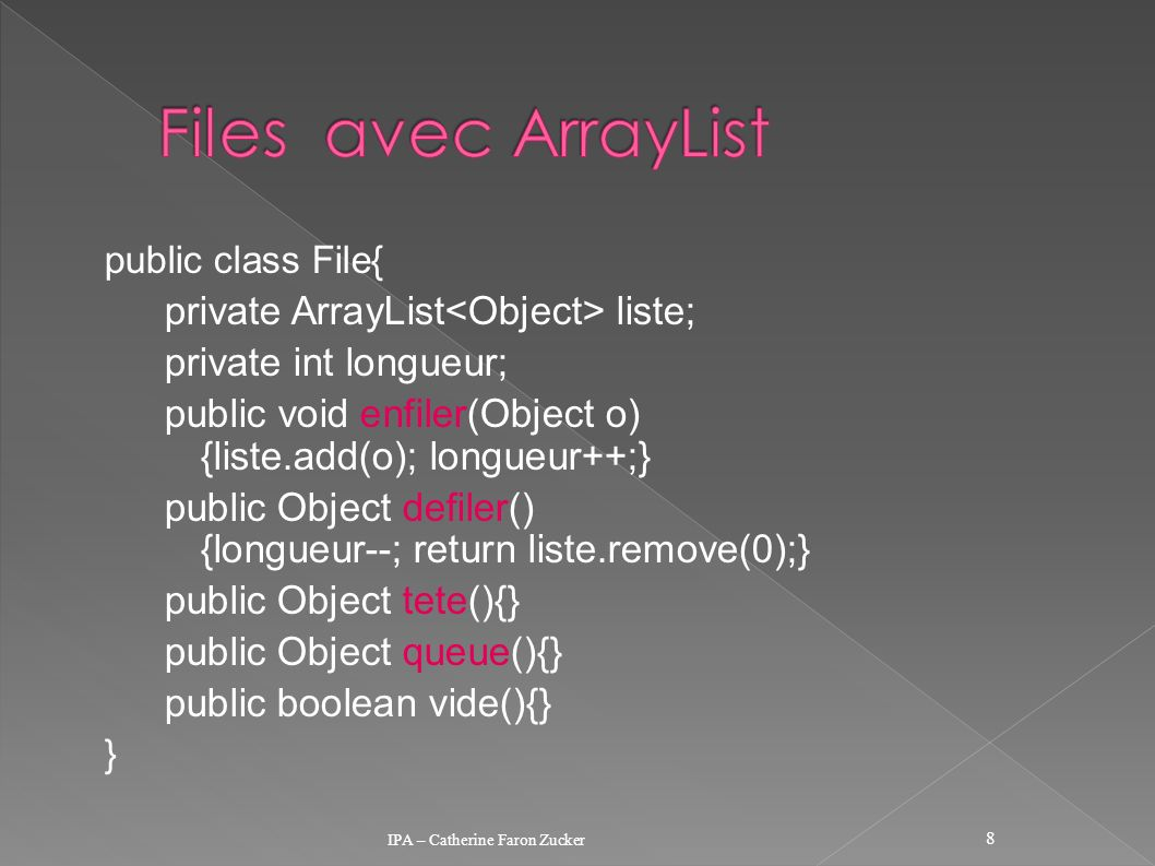 public class File{ private ArrayList liste; private int longueur; public void enfiler(Object o) {liste.add(o); longueur++;} public Object defiler() {longueur--; return liste.remove(0);} public Object tete(){} public Object queue(){} public boolean vide(){} } IPA – Catherine Faron Zucker 8