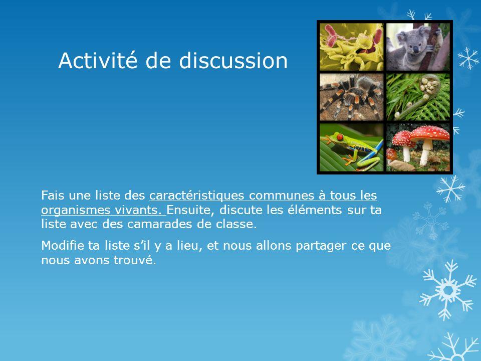 Activité de discussion Fais une liste des caractéristiques communes à tous les organismes vivants. Ensuite, discute les éléments sur ta liste avec des