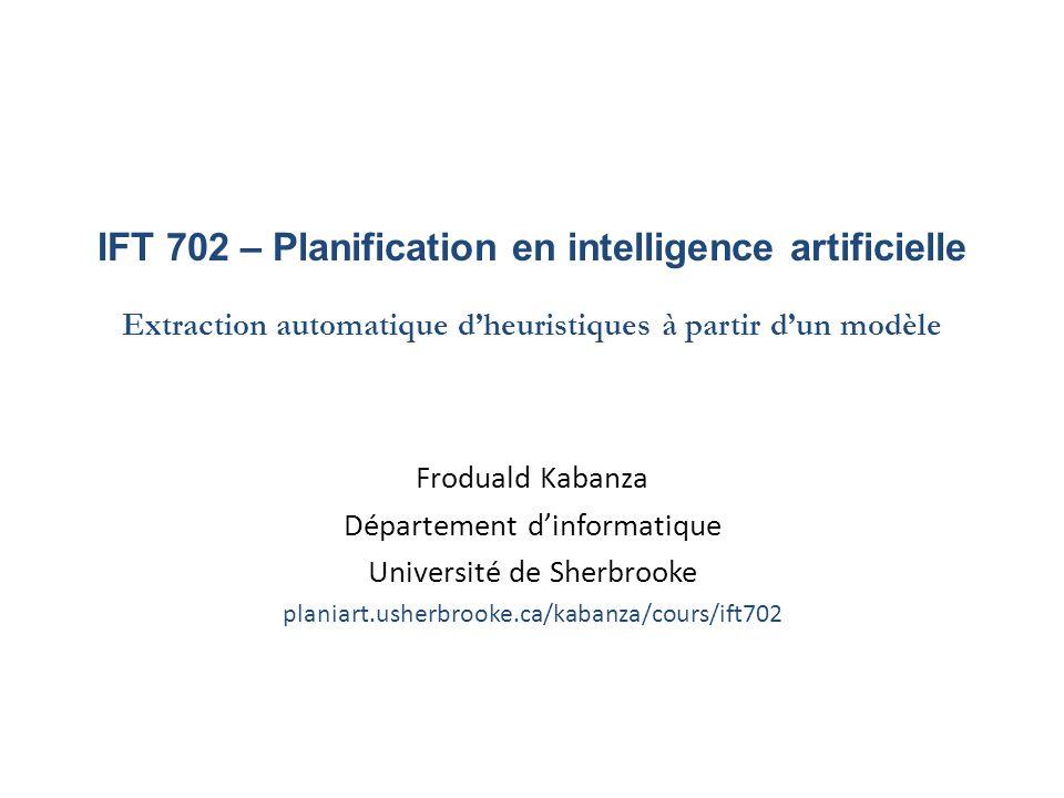 IFT 702 – Planification en intelligence artificielle Extraction automatique dheuristiques à partir dun modèle Froduald Kabanza Département dinformatiq