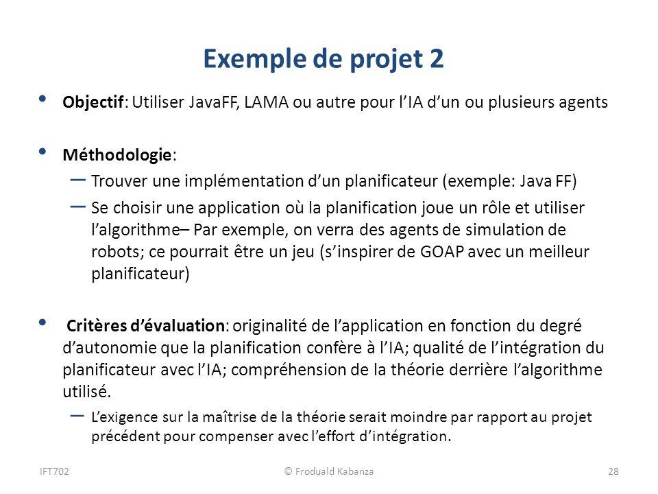 Exemple de projet 2 Objectif: Utiliser JavaFF, LAMA ou autre pour lIA dun ou plusieurs agents Méthodologie: – Trouver une implémentation dun planifica