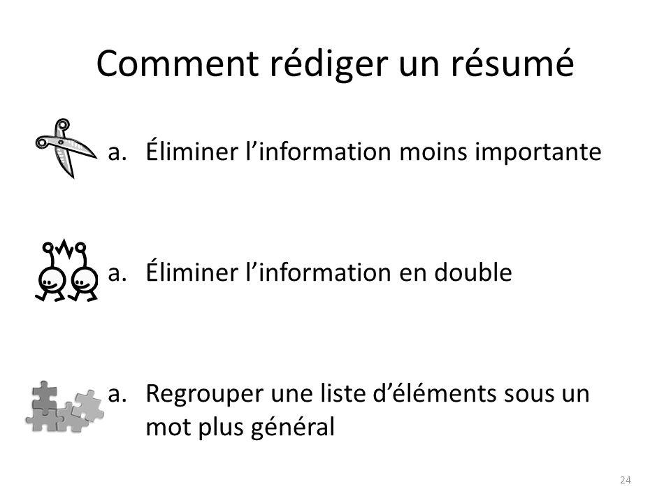 Comment rédiger un résumé a.Éliminer linformation moins importante a.Éliminer linformation en double a.Regrouper une liste déléments sous un mot plus
