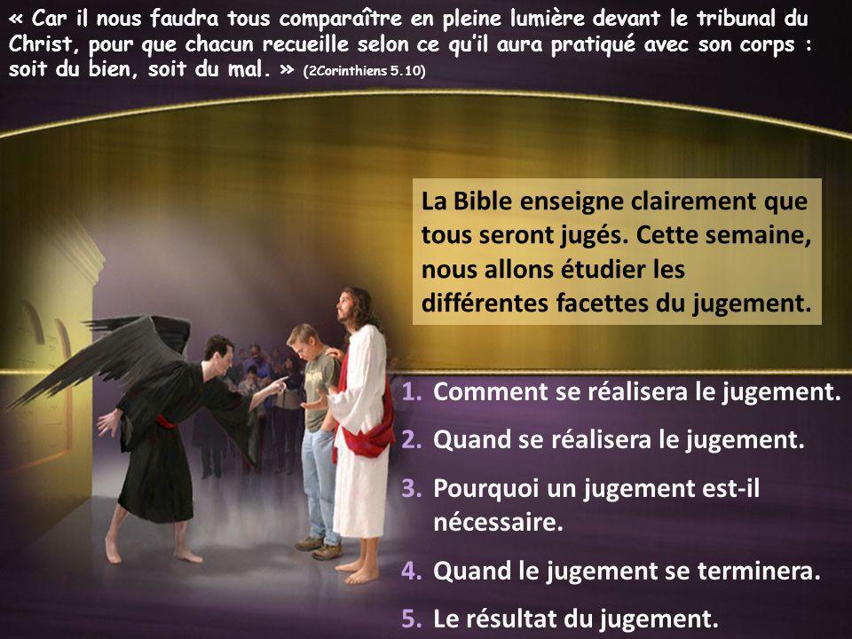 La Bible enseigne clairement que tous seront jugés. Cette semaine, nous allons étudier les différentes facettes du jugement. 1.Comment se réalisera le