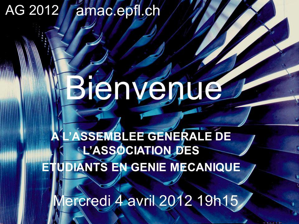 Bienvenue A LASSEMBLEE GENERALE DE LASSOCIATION DES ETUDIANTS EN GENIE MECANIQUE AG 2012 Mercredi 4 avril 2012 19h15 amac.epfl.ch