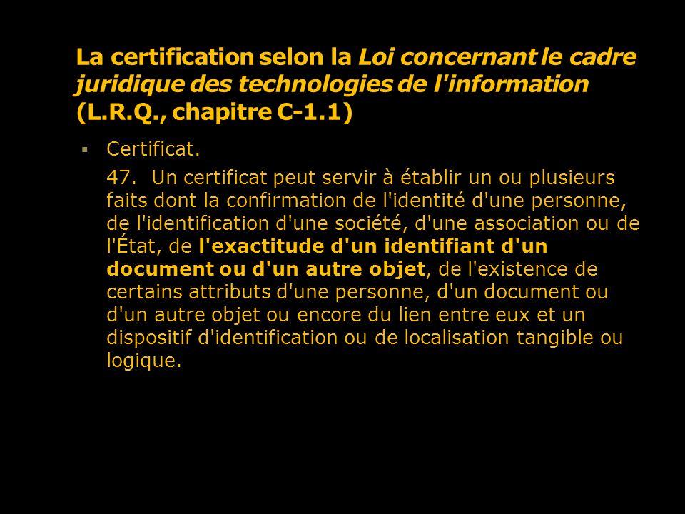 La certification selon la Loi concernant le cadre juridique des technologies de l'information (L.R.Q., chapitre C-1.1) Certificat. 47. Un certificat p