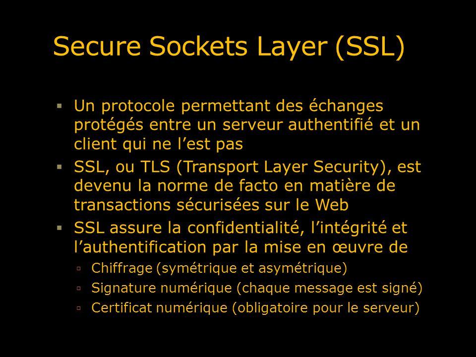 Secure Sockets Layer (SSL) Un protocole permettant des échanges protégés entre un serveur authentifié et un client qui ne lest pas SSL, ou TLS (Transp