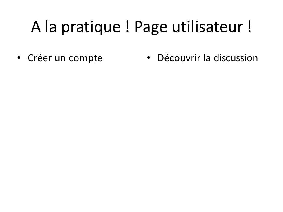 A la pratique ! Page utilisateur ! Créer un compte Découvrir la discussion